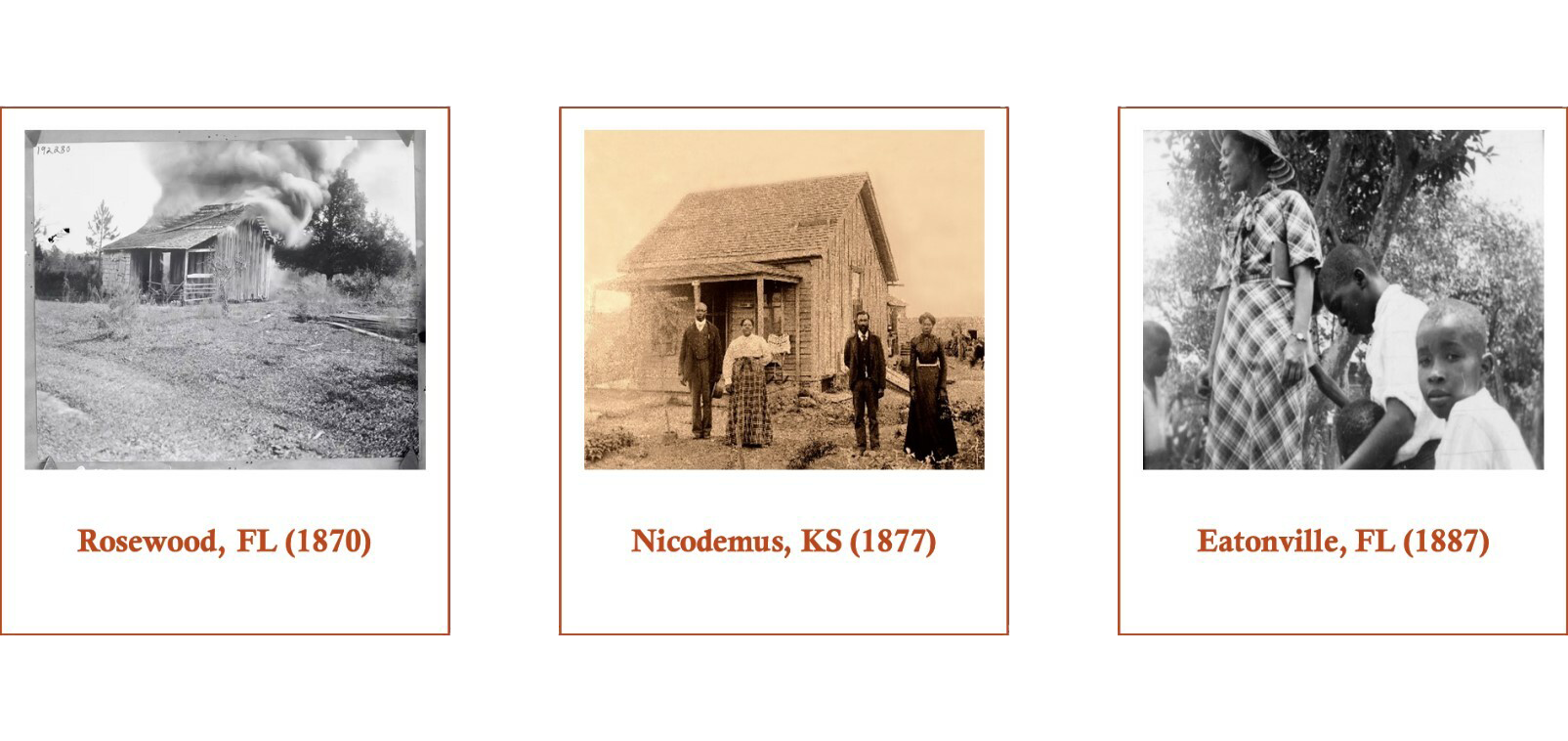 Three photographs. The left image shows a house in Rosewood, FL in 1870. The center images shows four people standing in front of a building in Nicodemus, KS in 1877. The right image shows a woman and three children in Eatonville, FL in 1887.