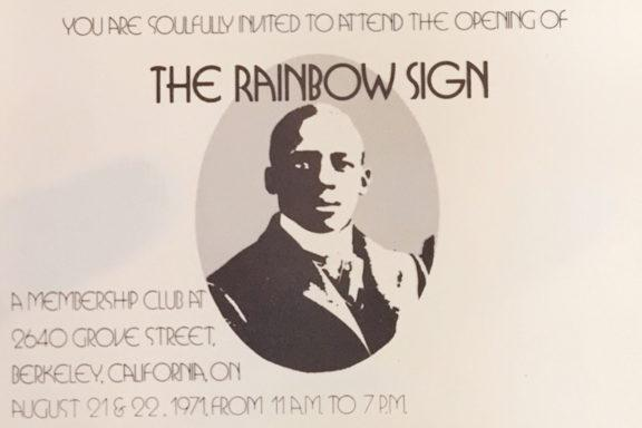 "Invitation for the opening of Rainbow Sign, featuring the image of a dapper black man in turn-of-the-century coat, tie, and high collar. The invitation reads: ""You are soulfully invited to attend the opening of The Rainbow Sign. A Membership Club at 2640 Grove Street, Berkeley, California on August 21 and 22, 1971, from 11am to 7pm."""